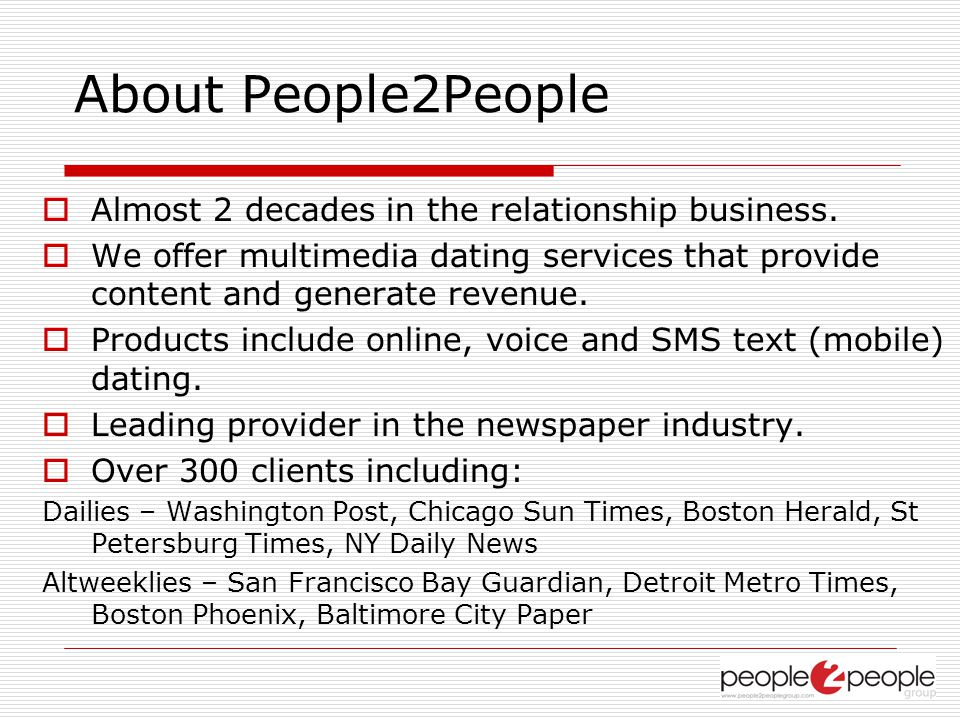 About People2People Almost 2 decades in the relationship business. We offer multimedia dating services that provide content and generate revenue. Prod