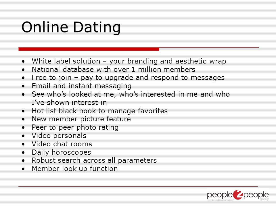 Online Dating White label solution – your branding and aesthetic wrap National database with over 1 million members Free to join – pay to upgrade and respond to messages Email and instant messaging See whos looked at me, whos interested in me and who Ive shown interest in Hot list black book to manage favorites New member picture feature Peer to peer photo rating Video personals Video chat rooms Daily horoscopes Robust search across all parameters Member look up function