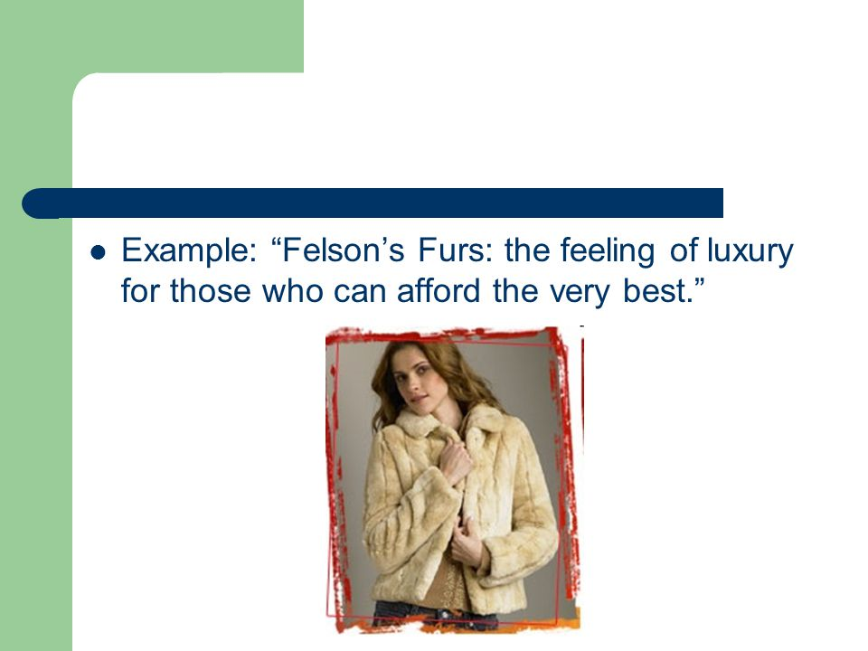 Example: Felsons Furs: the feeling of luxury for those who can afford the very best.