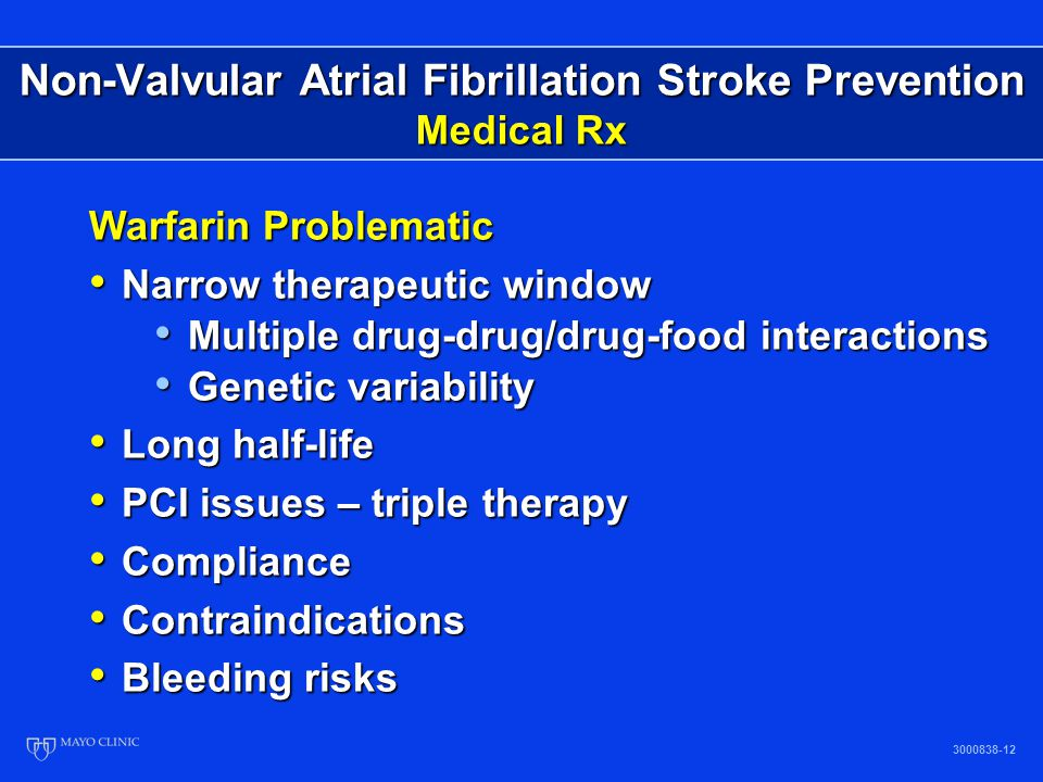 Non-Valvular Atrial Fibrillation Warfarin Use in AF Patients by Age 3000838-13 % Ann Int Med 131(12), 1999 Only 55% of AF patients with no contraindications have evidence of warfarin use in previous 3 months Only 55% of AF patients with no contraindications have evidence of warfarin use in previous 3 months Other studies cite warfarin use in AF patients from 17-50% Other studies cite warfarin use in AF patients from 17-50% Elderly patients with increased absolute risk least likely to be taking warfarin Elderly patients with increased absolute risk least likely to be taking warfarin Contraindications 30-40% Contraindications 30-40%