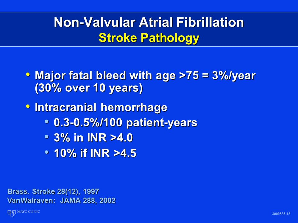 Non-Valvular Atrial Fibrillation Stroke Pathology 3000838-15 Brass. Stroke 28(12), 1997 VanWalraven: JAMA 288, 2002 Major fatal bleed with age >75 = 3