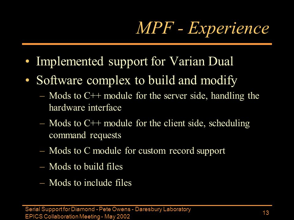 EPICS Collaboration Meeting - May 2002 Serial Support for Diamond - Pete Owens - Daresbury Laboratory 13 MPF - Experience Implemented support for Vari