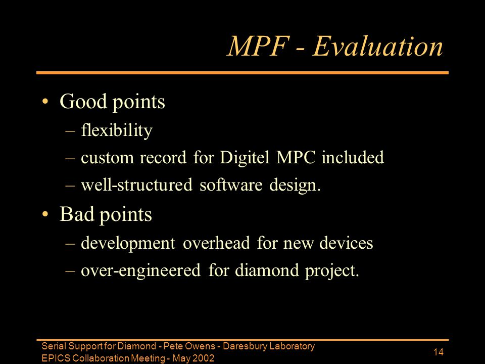 EPICS Collaboration Meeting - May 2002 Serial Support for Diamond - Pete Owens - Daresbury Laboratory 14 MPF - Evaluation Good points –flexibility –cu