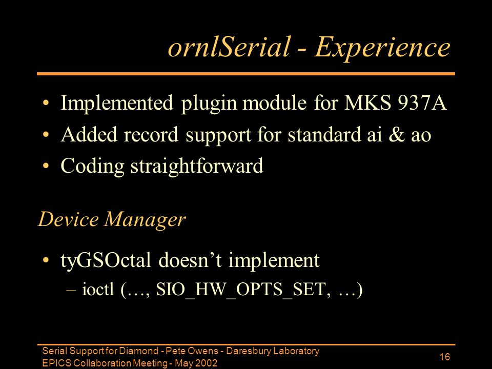 EPICS Collaboration Meeting - May 2002 Serial Support for Diamond - Pete Owens - Daresbury Laboratory 16 ornlSerial - Experience Implemented plugin mo