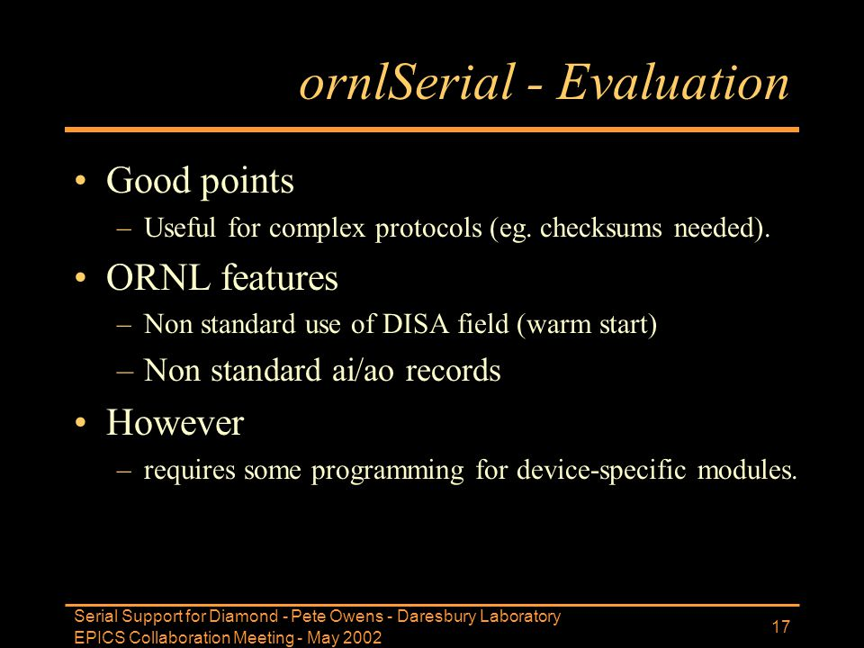 EPICS Collaboration Meeting - May 2002 Serial Support for Diamond - Pete Owens - Daresbury Laboratory 17 ornlSerial - Evaluation Good points –Useful f