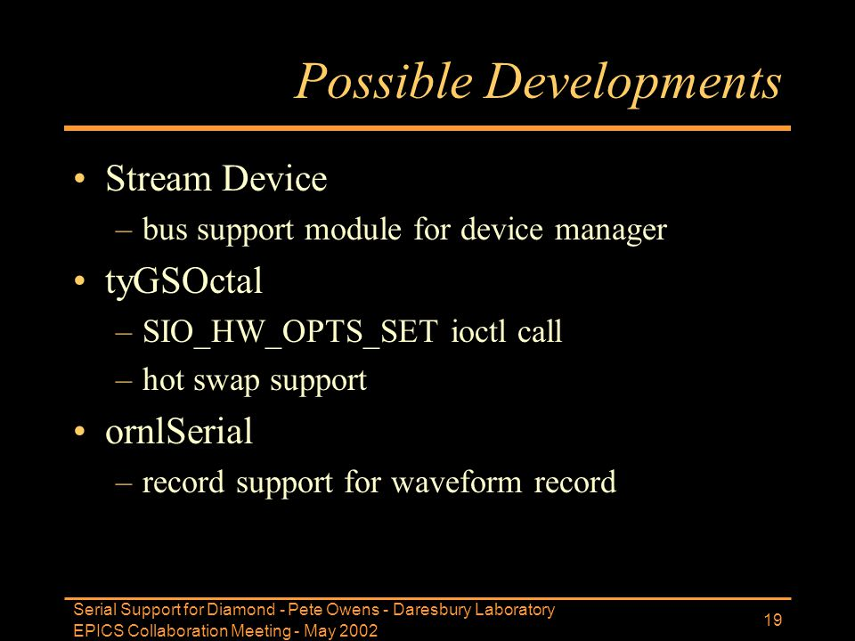 EPICS Collaboration Meeting - May 2002 Serial Support for Diamond - Pete Owens - Daresbury Laboratory 19 Possible Developments Stream Device –bus supp