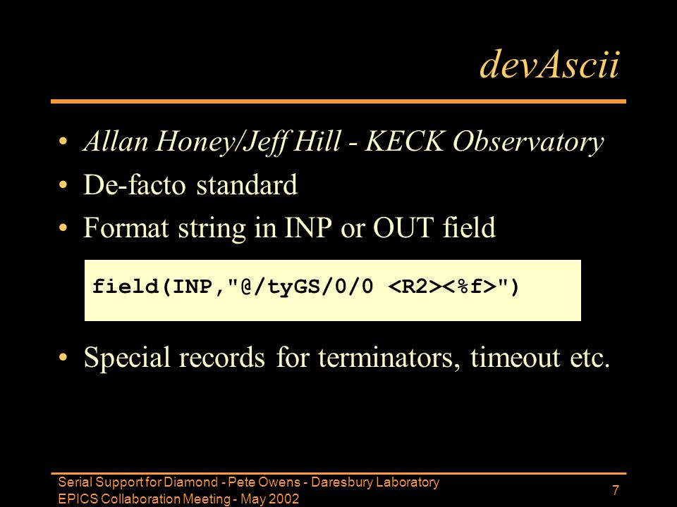 EPICS Collaboration Meeting - May 2002 Serial Support for Diamond - Pete Owens - Daresbury Laboratory 7 devAscii Allan Honey/Jeff Hill - KECK Observat