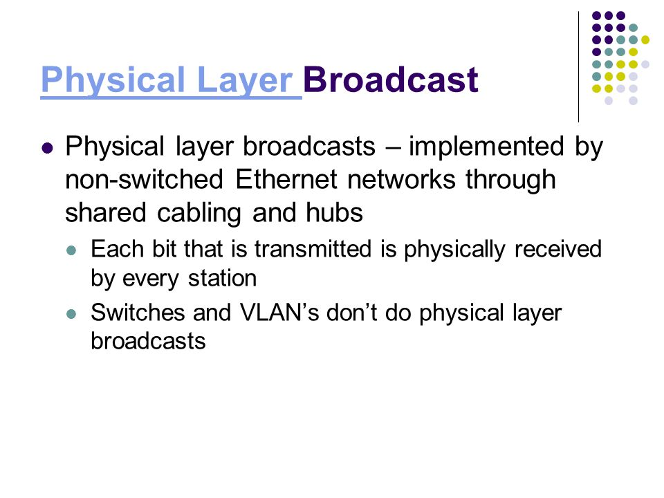 Physical Layer Physical Layer Broadcast Physical layer broadcasts – implemented by non-switched Ethernet networks through shared cabling and hubs Each bit that is transmitted is physically received by every station Switches and VLANs dont do physical layer broadcasts