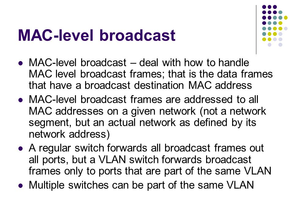 MAC-level broadcast MAC-level broadcast – deal with how to handle MAC level broadcast frames; that is the data frames that have a broadcast destination MAC address MAC-level broadcast frames are addressed to all MAC addresses on a given network (not a network segment, but an actual network as defined by its network address) A regular switch forwards all broadcast frames out all ports, but a VLAN switch forwards broadcast frames only to ports that are part of the same VLAN Multiple switches can be part of the same VLAN