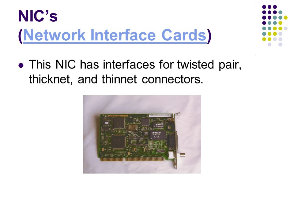 NICs (Network Interface Cards)Network Interface Cards This NIC has interfaces for twisted pair, thicknet, and thinnet connectors.