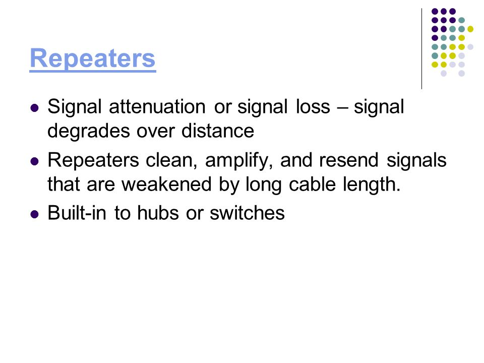 Repeaters Signal attenuation or signal loss – signal degrades over distance Repeaters clean, amplify, and resend signals that are weakened by long cable length.