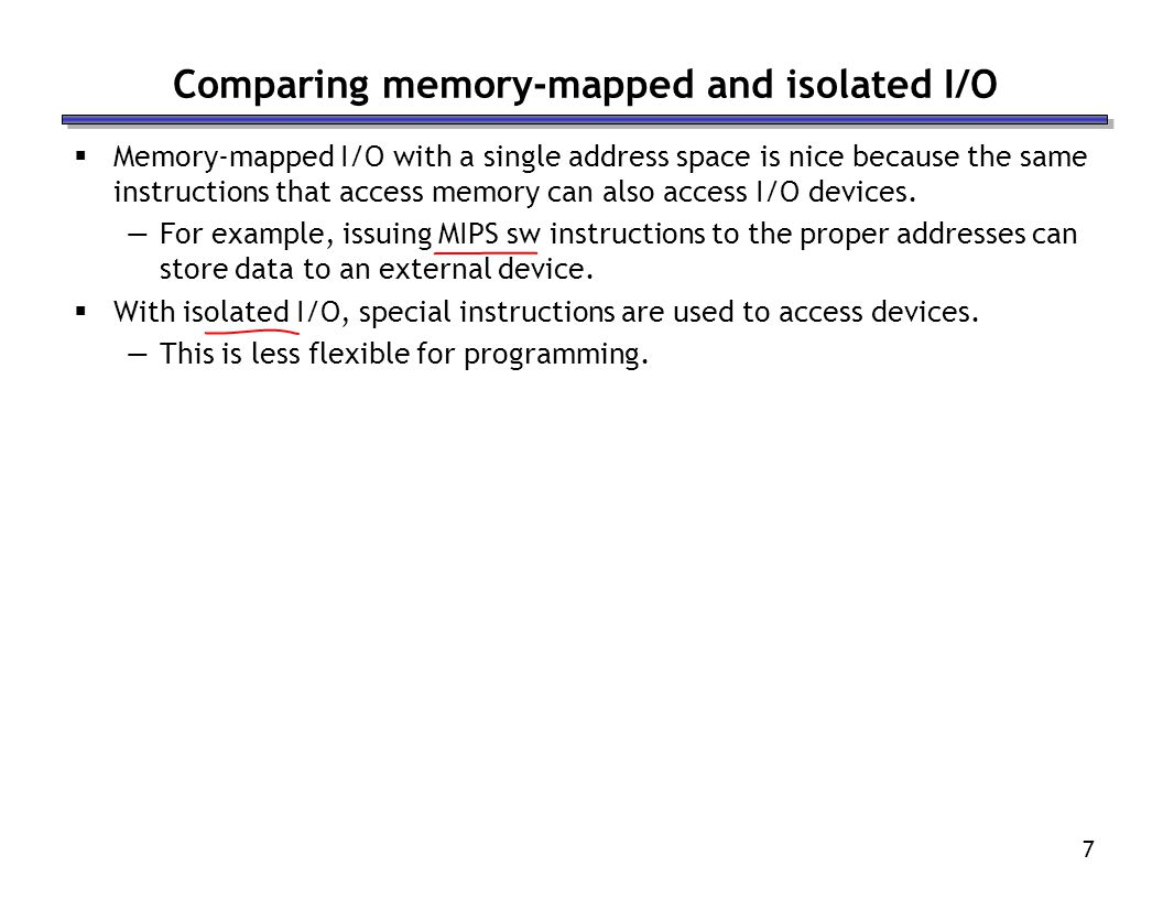 7 Comparing memory-mapped and isolated I/O Memory-mapped I/O with a single address space is nice because the same instructions that access memory can also access I/O devices.
