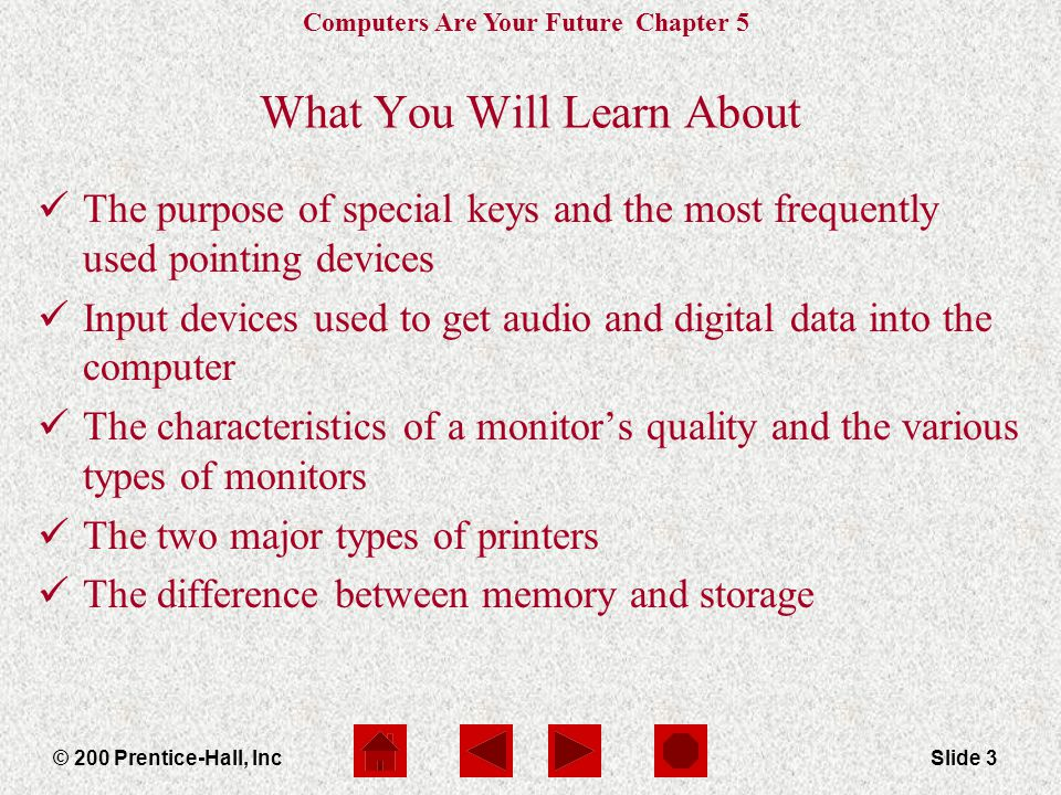 Computers Are Your Future Chapter 5 © 200 Prentice-Hall, IncSlide 3 What You Will Learn About The purpose of special keys and the most frequently used pointing devices Input devices used to get audio and digital data into the computer The characteristics of a monitors quality and the various types of monitors The two major types of printers The difference between memory and storage