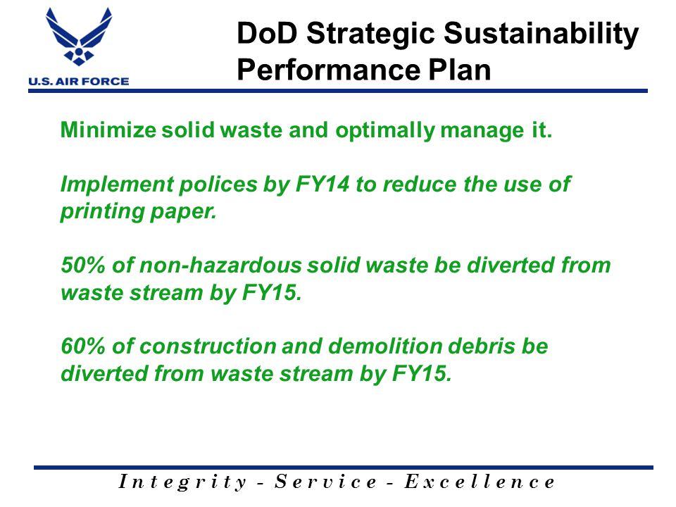 I n t e g r i t y - S e r v i c e - E x c e l l e n c e DoD Strategic Sustainability Performance Plan Minimize solid waste and optimally manage it.