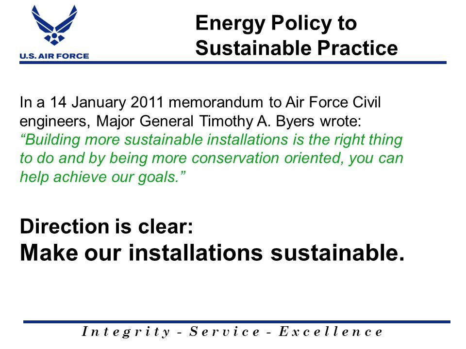 I n t e g r i t y - S e r v i c e - E x c e l l e n c e Energy Policy to Sustainable Practice In a 14 January 2011 memorandum to Air Force Civil engin