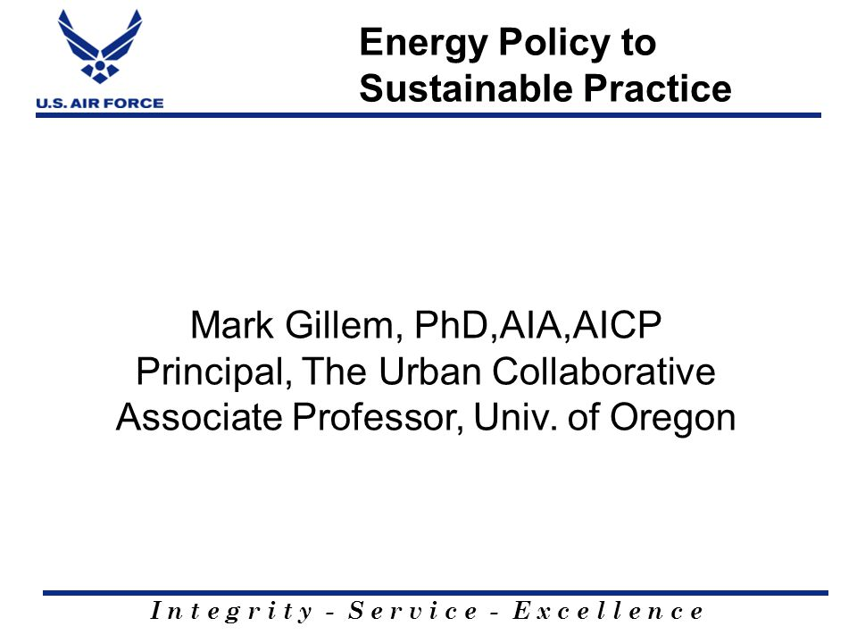 I n t e g r i t y - S e r v i c e - E x c e l l e n c e Energy Policy to Sustainable Practice Mark Gillem, PhD,AIA,AICP Principal, The Urban Collaborative Associate Professor, Univ.
