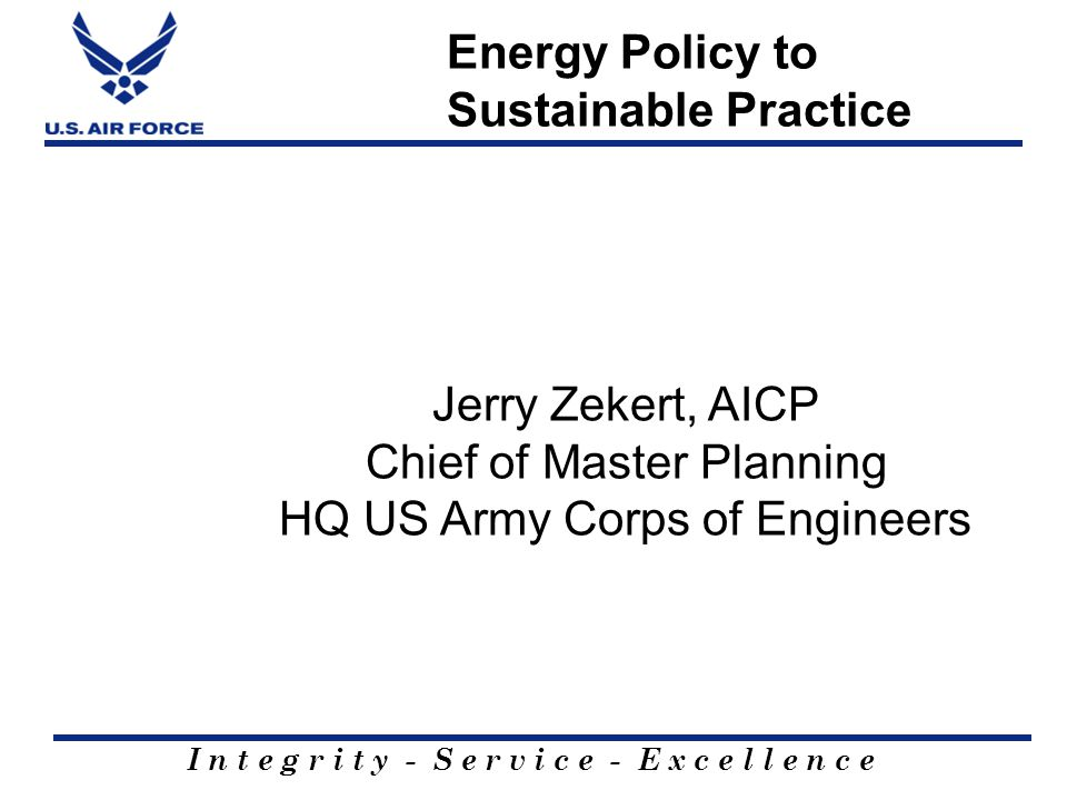 I n t e g r i t y - S e r v i c e - E x c e l l e n c e Energy Policy to Sustainable Practice Jerry Zekert, AICP Chief of Master Planning HQ US Army C