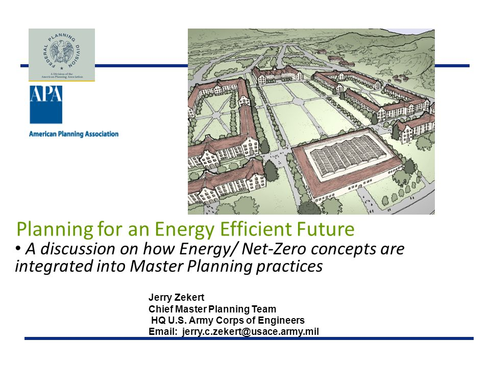 Planning for an Energy Efficient Future A discussion on how Energy/ Net-Zero concepts are integrated into Master Planning practices Jerry Zekert Chief Master Planning Team HQ U.S.