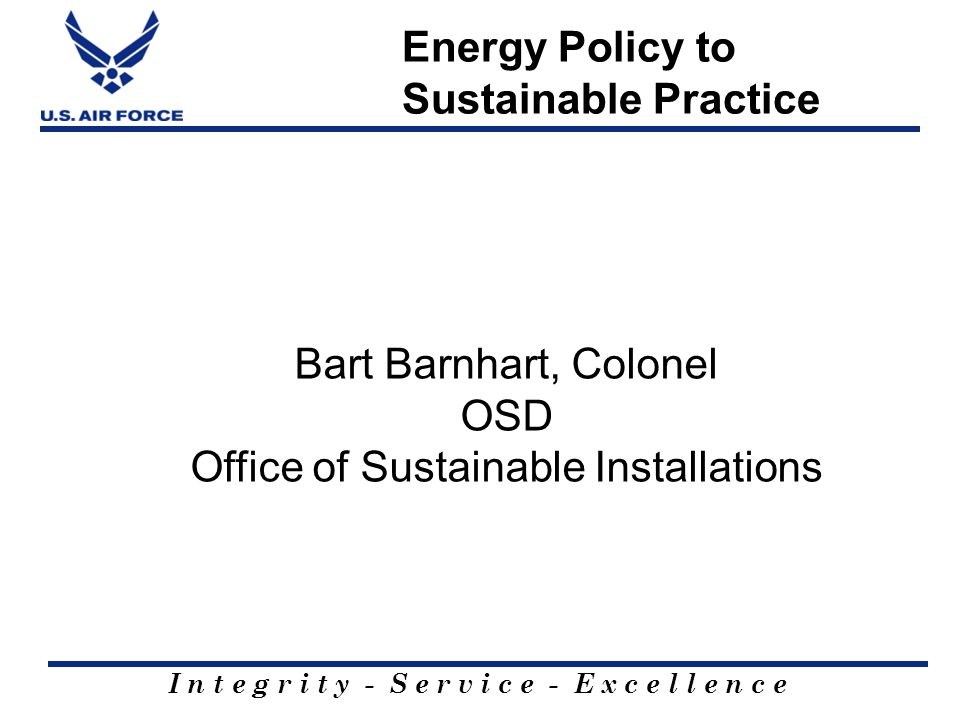 I n t e g r i t y - S e r v i c e - E x c e l l e n c e Energy Policy to Sustainable Practice Bart Barnhart, Colonel OSD Office of Sustainable Installations