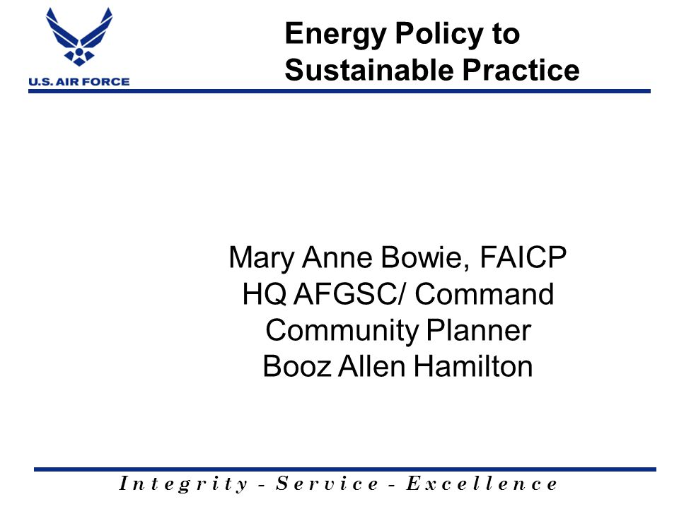 I n t e g r i t y - S e r v i c e - E x c e l l e n c e Energy Policy to Sustainable Practice Mary Anne Bowie, FAICP HQ AFGSC/ Command Community Plann