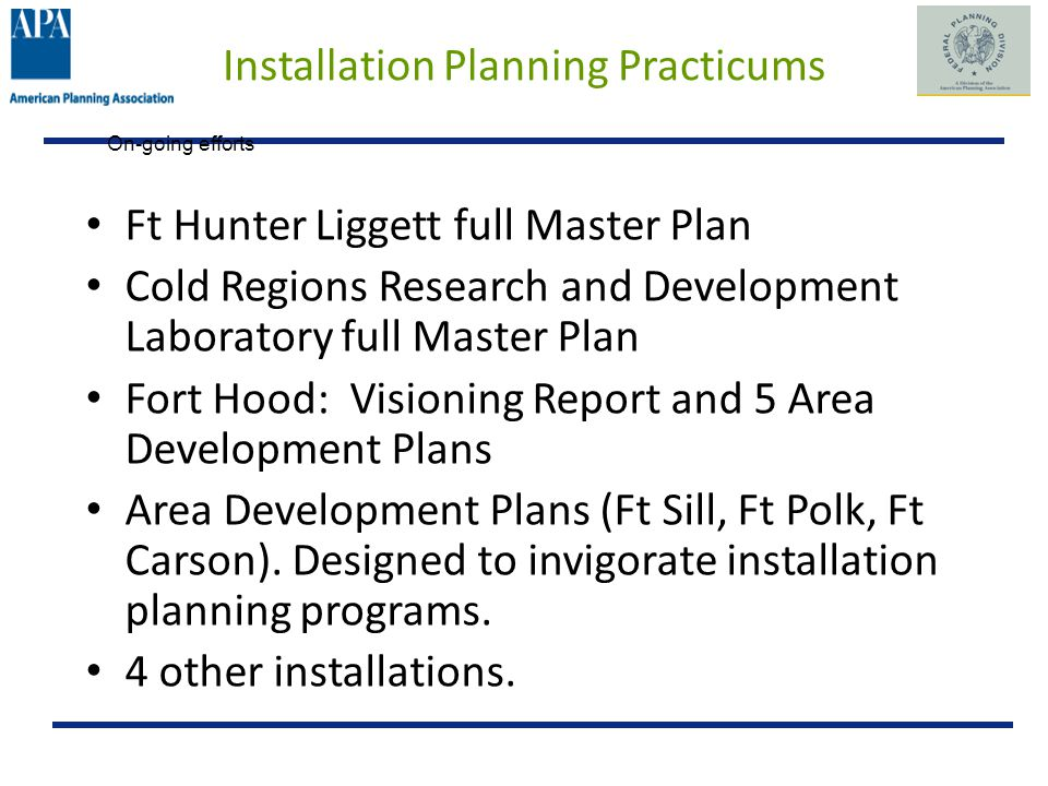 Installation Planning Practicums Ft Hunter Liggett full Master Plan Cold Regions Research and Development Laboratory full Master Plan Fort Hood: Visioning Report and 5 Area Development Plans Area Development Plans (Ft Sill, Ft Polk, Ft Carson).