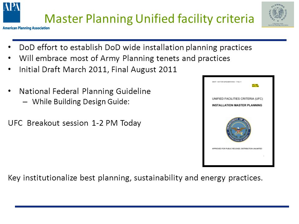 Master Planning Unified facility criteria DoD effort to establish DoD wide installation planning practices Will embrace most of Army Planning tenets and practices Initial Draft March 2011, Final August 2011 National Federal Planning Guideline – While Building Design Guide: UFC Breakout session 1-2 PM Today Key institutionalize best planning, sustainability and energy practices.