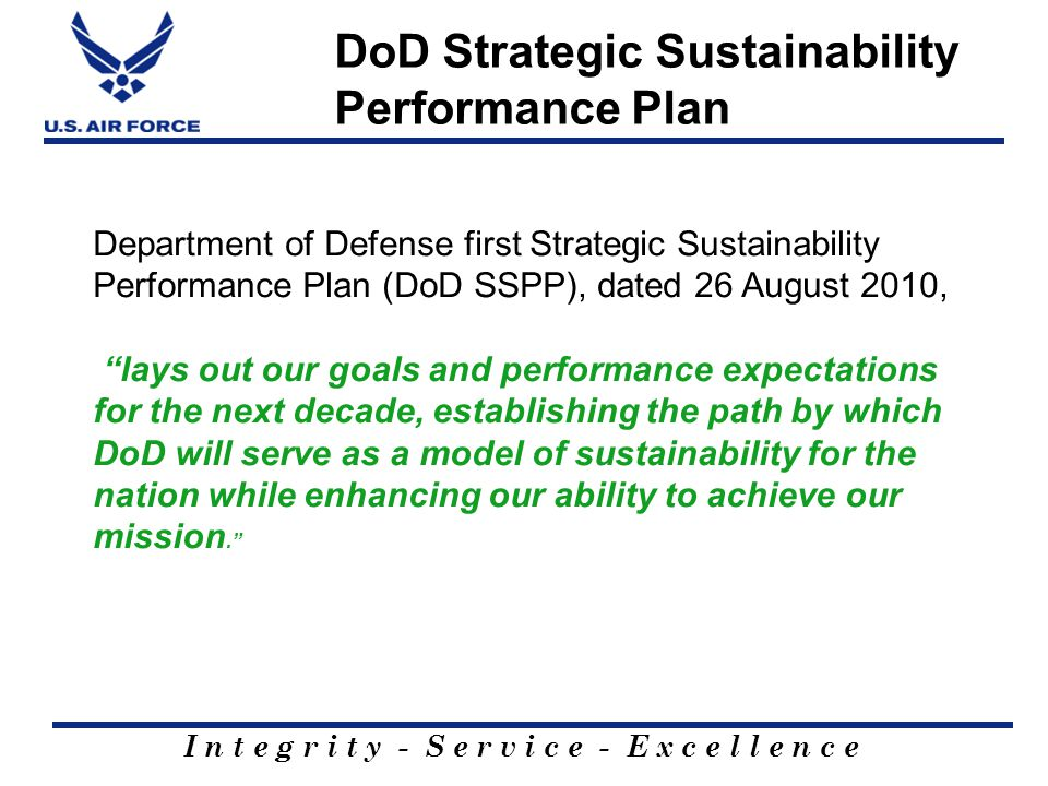 I n t e g r i t y - S e r v i c e - E x c e l l e n c e DoD Strategic Sustainability Performance Plan Department of Defense first Strategic Sustainabi