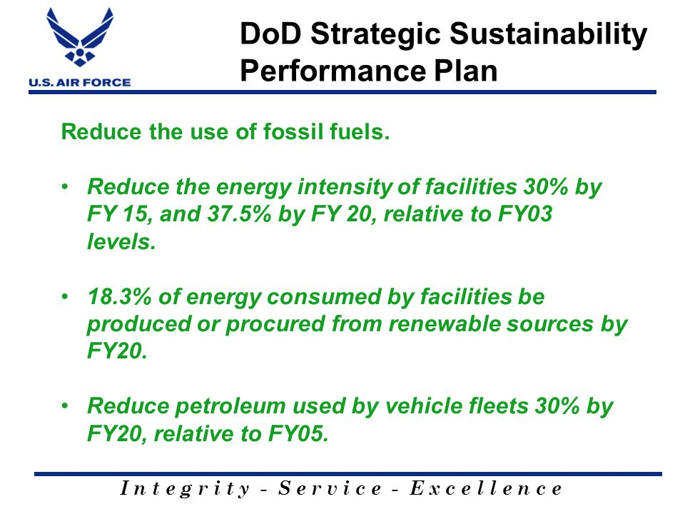 I n t e g r i t y - S e r v i c e - E x c e l l e n c e DoD Strategic Sustainability Performance Plan Reduce the use of fossil fuels. Reduce the energ