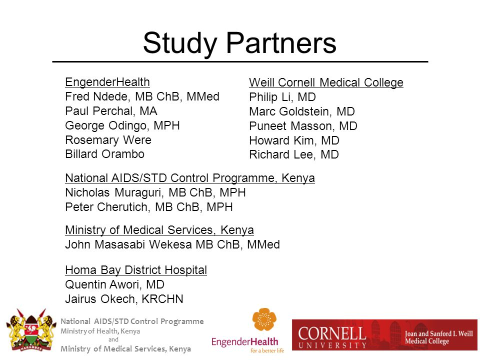 National AIDS/STD Control Programme Ministry of Health, Kenya and Ministry of Medical Services, Kenya Study Partners Weill Cornell Medical College Philip Li, MD Marc Goldstein, MD Puneet Masson, MD Howard Kim, MD Richard Lee, MD EngenderHealth Fred Ndede, MB ChB, MMed Paul Perchal, MA George Odingo, MPH Rosemary Were Billard Orambo National AIDS/STD Control Programme, Kenya Nicholas Muraguri, MB ChB, MPH Peter Cherutich, MB ChB, MPH Homa Bay District Hospital Quentin Awori, MD Jairus Okech, KRCHN Ministry of Medical Services, Kenya John Masasabi Wekesa MB ChB, MMed