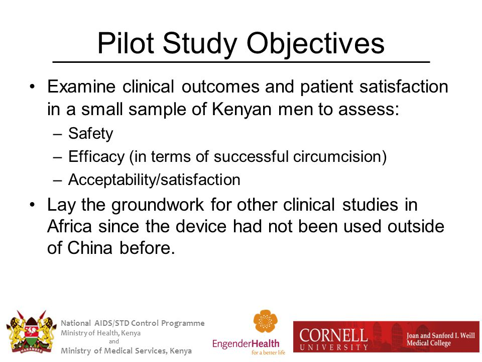 National AIDS/STD Control Programme Ministry of Health, Kenya and Ministry of Medical Services, Kenya Pilot Study Objectives Examine clinical outcomes and patient satisfaction in a small sample of Kenyan men to assess : –Safety –Efficacy (in terms of successful circumcision) –Acceptability/satisfaction Lay the groundwork for other clinical studies in Africa since the device had not been used outside of China before.