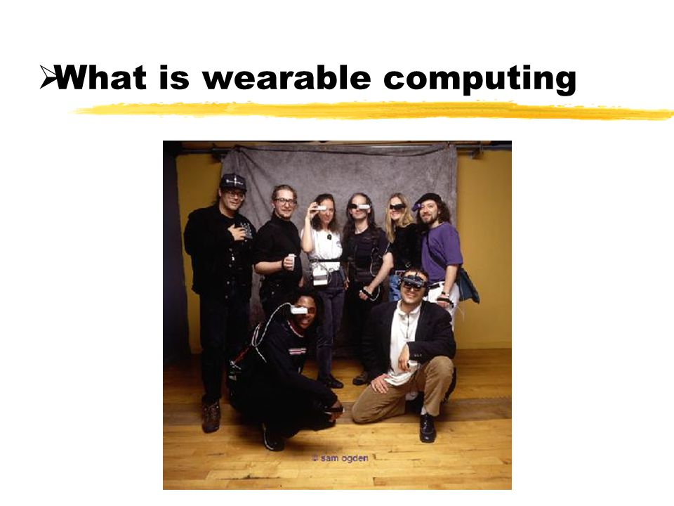 What is wearable computing Wearable Portable while operational Hand-free or one- handed operation unobtrusive Augmented reality situation aware