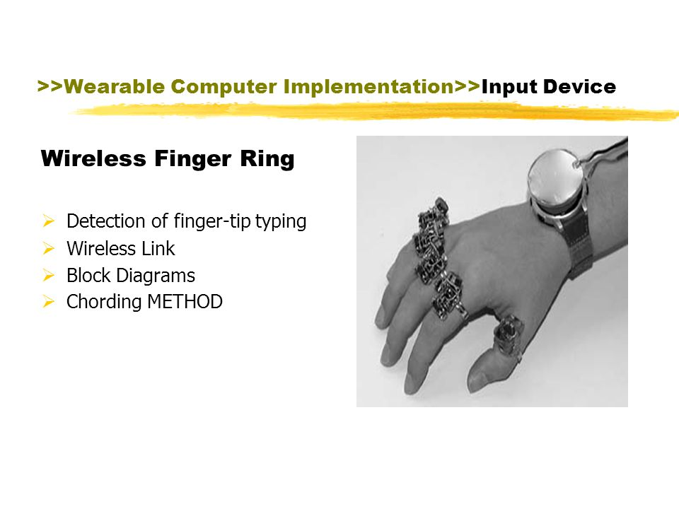 >>Wearable Computer Implementation>>Input Device speech recognizer keyboard alternative including chording keyboards and special purpose keyboards mouse alternatives including trackballs, joysticks tab alternatives including buttons, dial eye trackers head trackers pen gesturing bar code reader video capture devices, microphones, GPS locators other exotic devices such as skin sensors