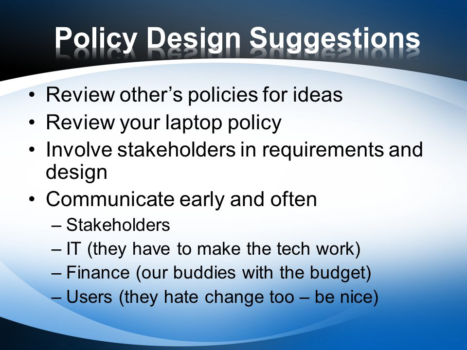 Review others policies for ideas Review your laptop policy Involve stakeholders in requirements and design Communicate early and often –Stakeholders –IT (they have to make the tech work) –Finance (our buddies with the budget) –Users (they hate change too – be nice)