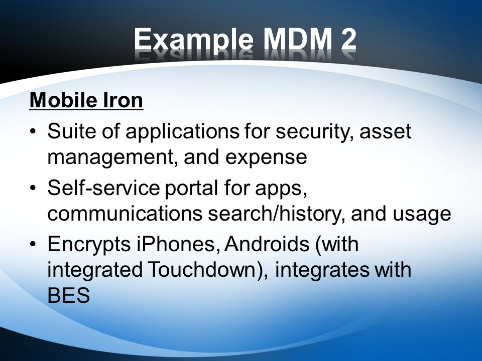 Mobile Iron Suite of applications for security, asset management, and expense Self-service portal for apps, communications search/history, and usage Encrypts iPhones, Androids (with integrated Touchdown), integrates with BES