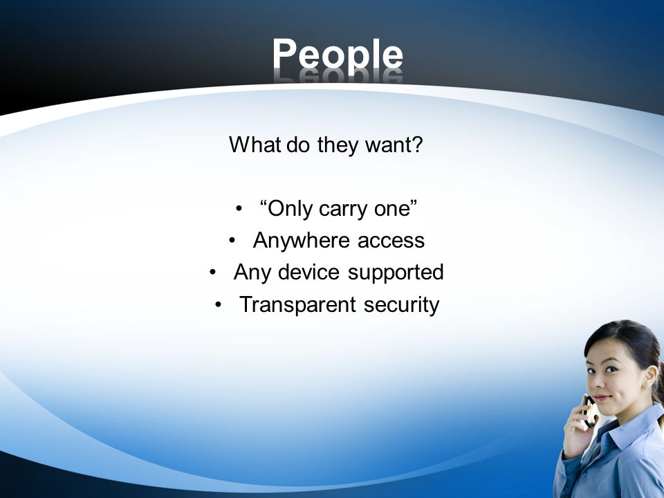 What do they want? Only carry one Anywhere access Any device supported Transparent security