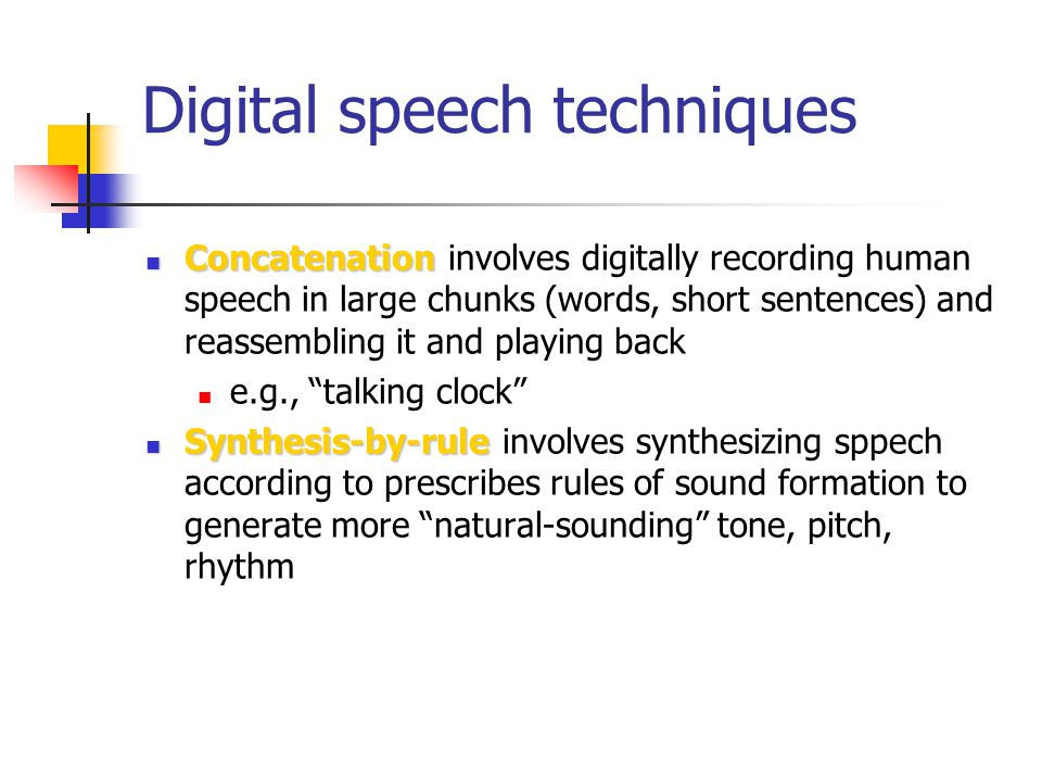 Digital speech techniques Concatenation Concatenation involves digitally recording human speech in large chunks (words, short sentences) and reassembling it and playing back e.g., talking clock Synthesis-by-rule Synthesis-by-rule involves synthesizing sppech according to prescribes rules of sound formation to generate more natural-sounding tone, pitch, rhythm