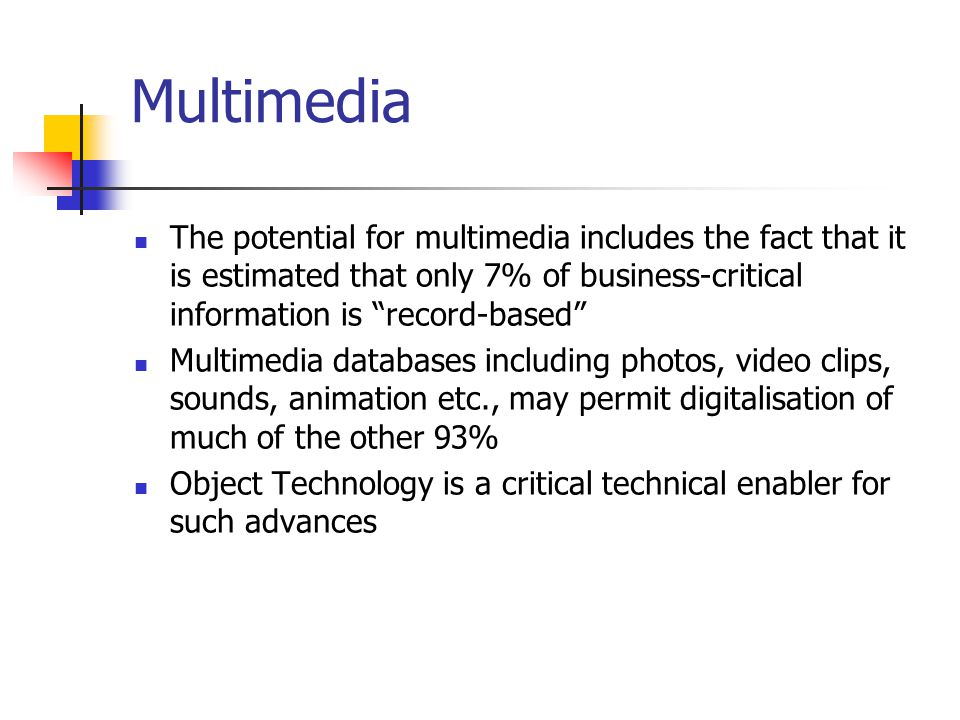 Multimedia The potential for multimedia includes the fact that it is estimated that only 7% of business-critical information is record-based Multimedia databases including photos, video clips, sounds, animation etc., may permit digitalisation of much of the other 93% Object Technology is a critical technical enabler for such advances
