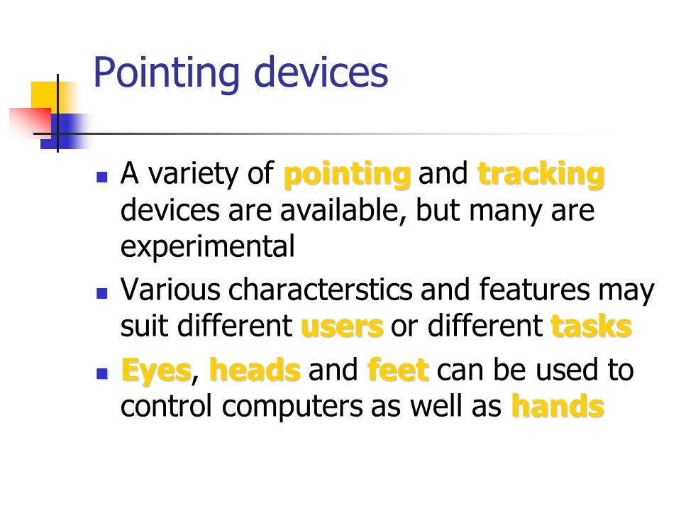 Pointing devices pointingtracking A variety of pointing and tracking devices are available, but many are experimental userstasks Various characterstics and features may suit different users or different tasks Eyesheadsfeet hands Eyes, heads and feet can be used to control computers as well as hands