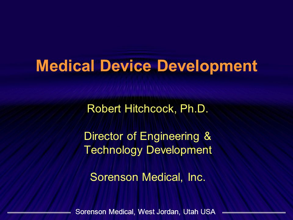 Sorenson Medical, West Jordan, Utah USA Medical Device Development Robert Hitchcock, Ph.D.