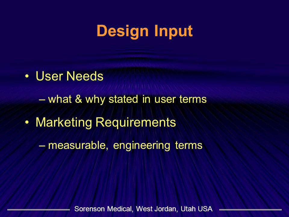 Sorenson Medical, West Jordan, Utah USA Design Input User Needs –what & why stated in user terms Marketing Requirements –measurable, engineering terms