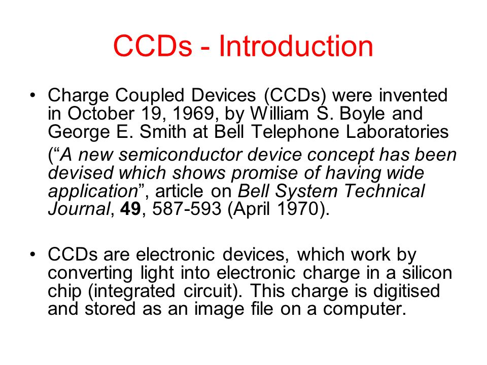CCDs - Introduction Charge Coupled Devices (CCDs) were invented in October 19, 1969, by William S. Boyle and George E. Smith at Bell Telephone Laborat