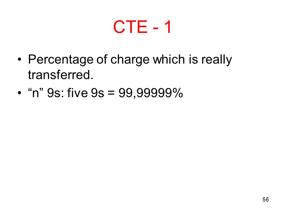 56 CTE - 1 Percentage of charge which is really transferred. n 9s: five 9s = 99,99999%
