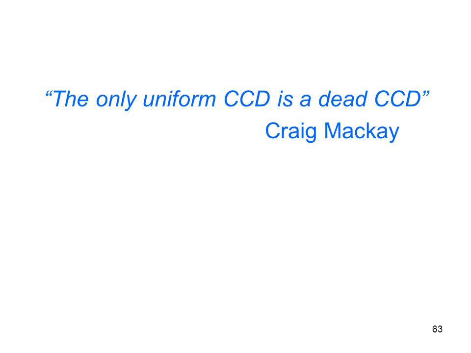 63 The only uniform CCD is a dead CCD Craig Mackay
