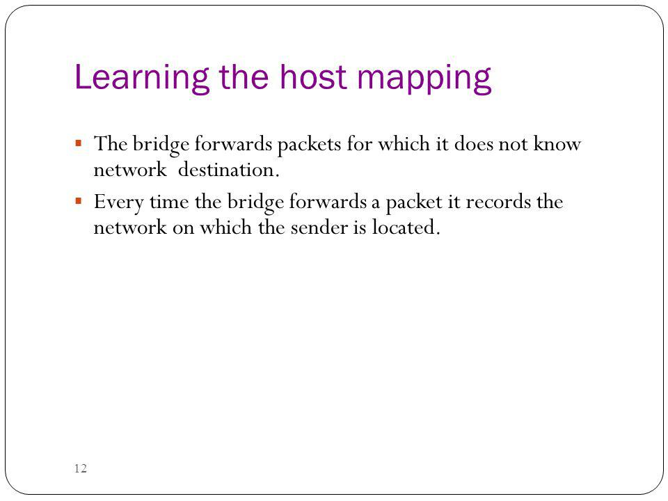 12 Learning the host mapping The bridge forwards packets for which it does not know network destination.