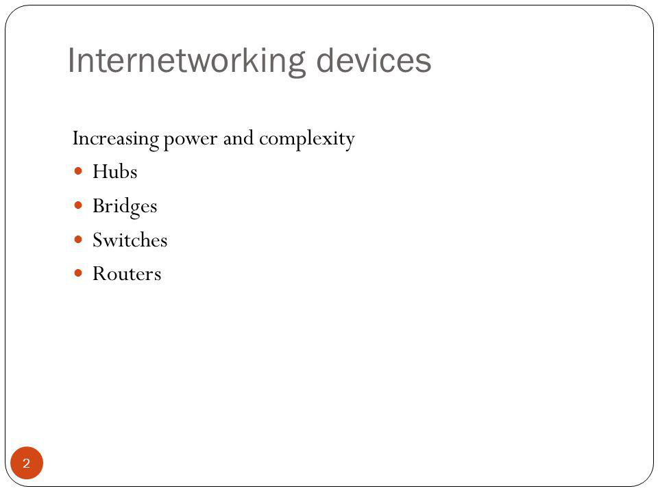 Internetworking devices 2 Increasing power and complexity Hubs Bridges Switches Routers