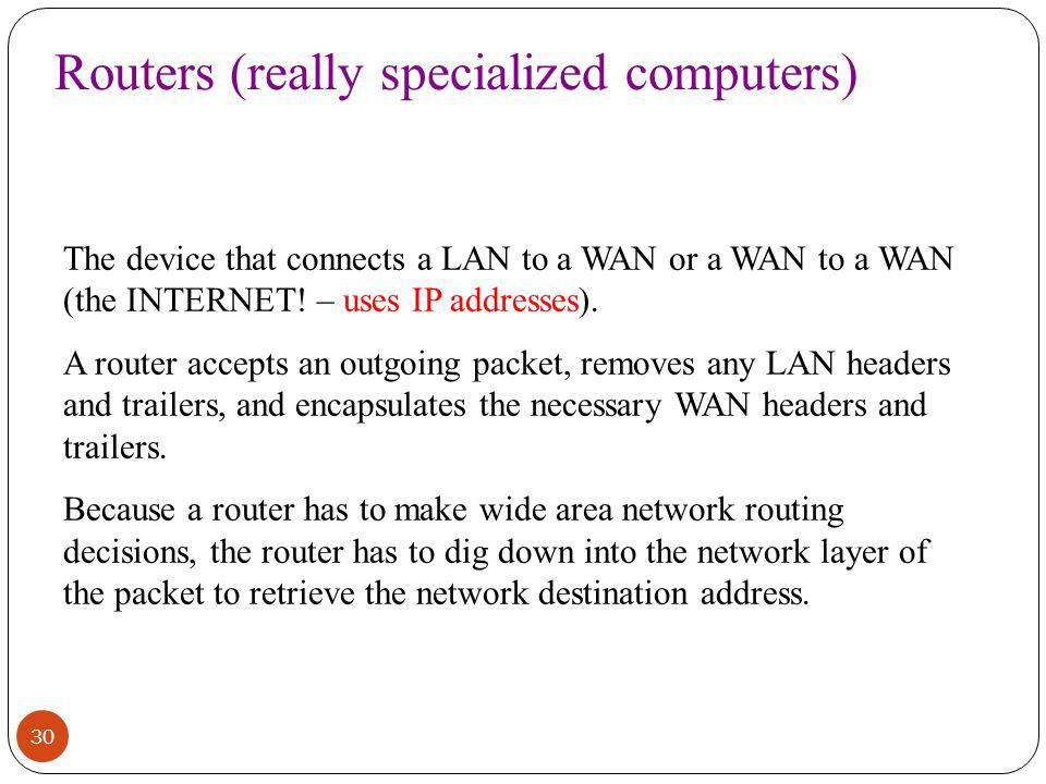 30 Routers (really specialized computers) The device that connects a LAN to a WAN or a WAN to a WAN (the INTERNET.