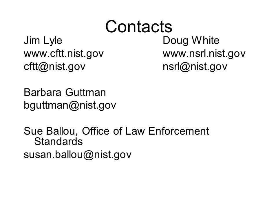 Contacts Jim LyleDoug White www.cftt.nist.govwww.nsrl.nist.gov cftt@nist.govnsrl@nist.gov Barbara Guttman bguttman@nist.gov Sue Ballou, Office of Law Enforcement Standards susan.ballou@nist.gov