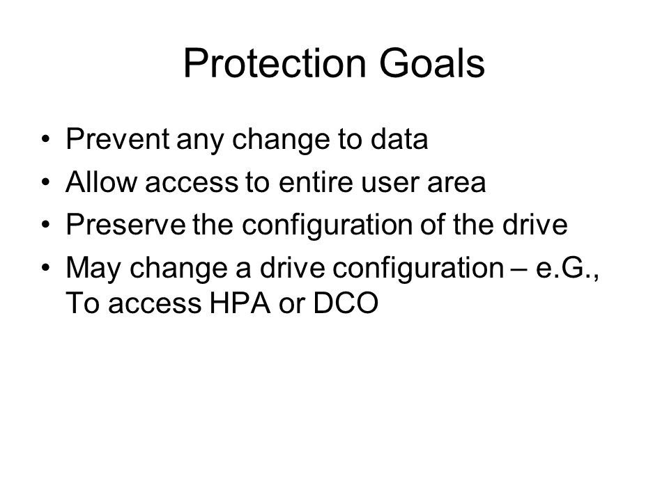 Protection Goals Prevent any change to data Allow access to entire user area Preserve the configuration of the drive May change a drive configuration – e.G., To access HPA or DCO