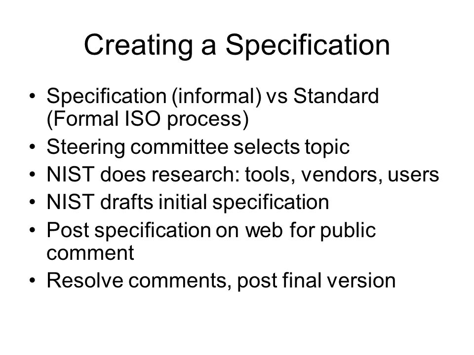 Creating a Specification Specification (informal) vs Standard (Formal ISO process) Steering committee selects topic NIST does research: tools, vendors, users NIST drafts initial specification Post specification on web for public comment Resolve comments, post final version