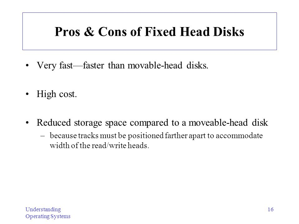Understanding Operating Systems 16 Pros & Cons of Fixed Head Disks Very fastfaster than movable-head disks. High cost. Reduced storage space compared